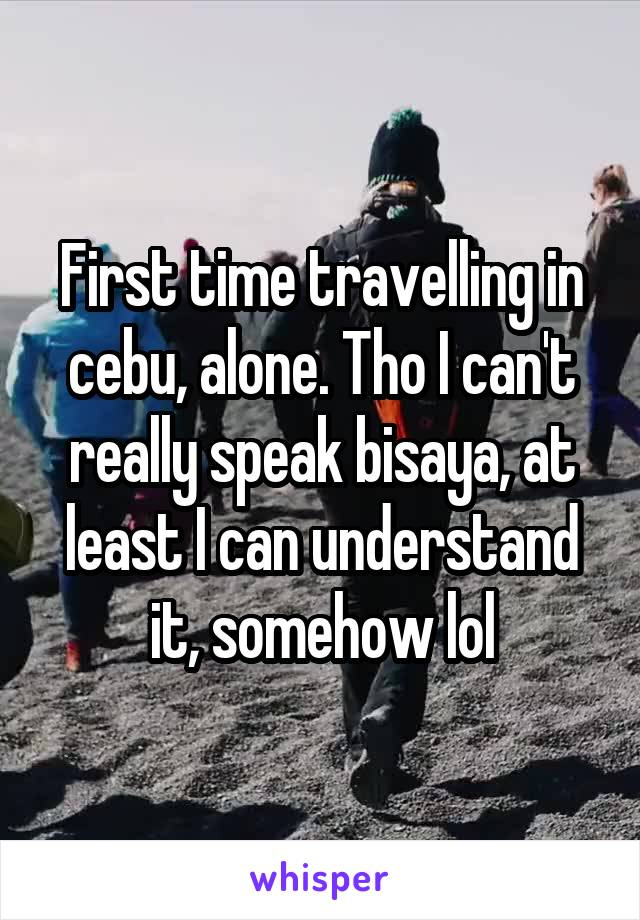 First time travelling in cebu, alone. Tho I can't really speak bisaya, at least I can understand it, somehow lol