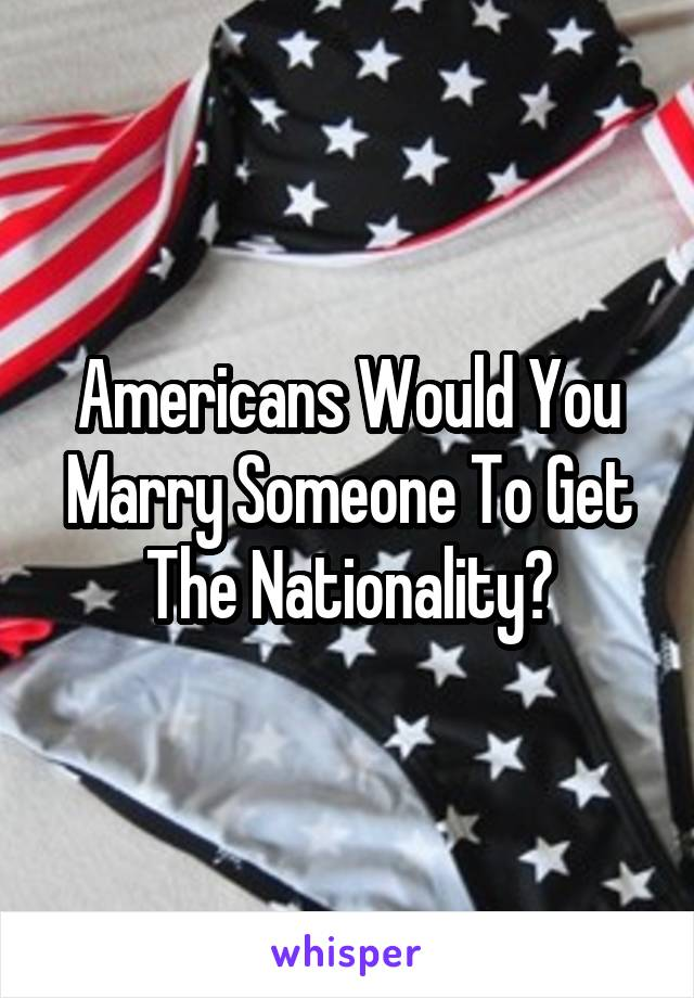 Americans Would You Marry Someone To Get The Nationality?