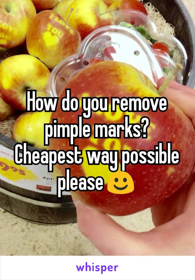 How do you remove pimple marks? Cheapest way possible please☺