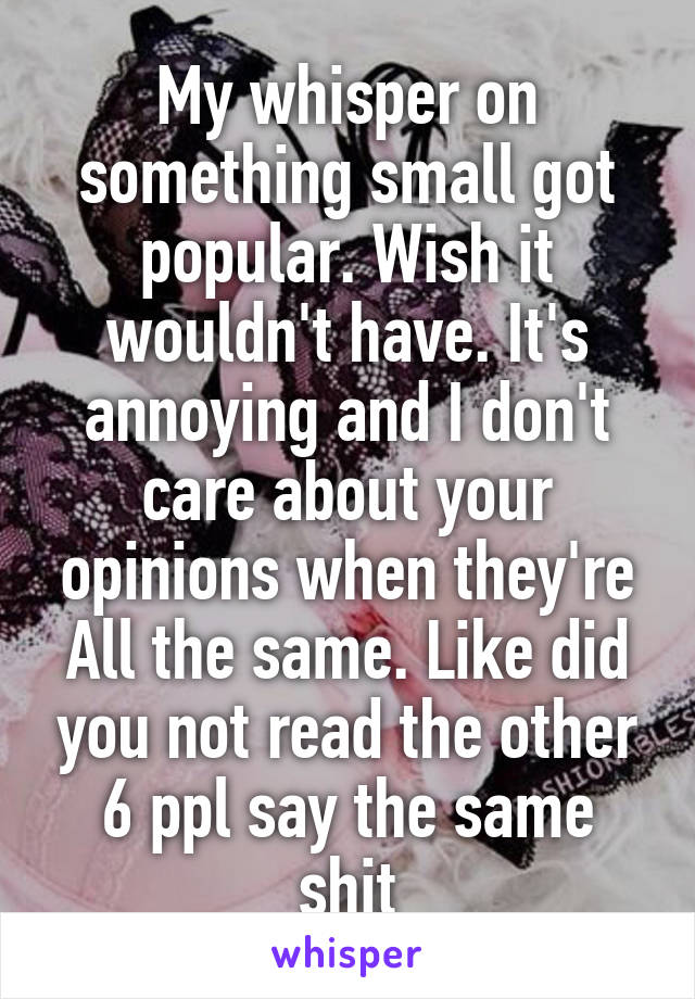 My whisper on something small got popular. Wish it wouldn't have. It's annoying and I don't care about your opinions when they're All the same. Like did you not read the other 6 ppl say the same shit