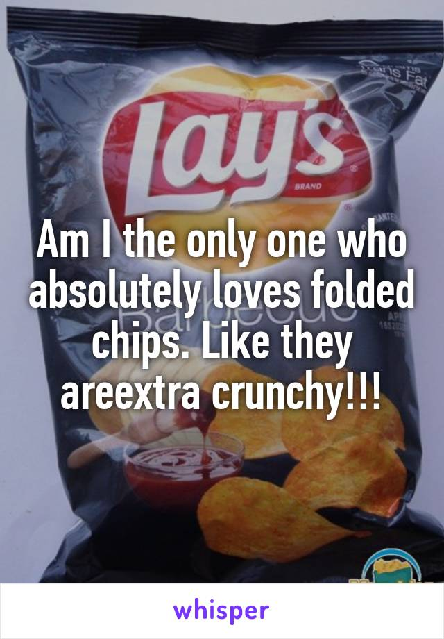 Am I the only one who absolutely loves folded chips. Like they areextra crunchy!!!