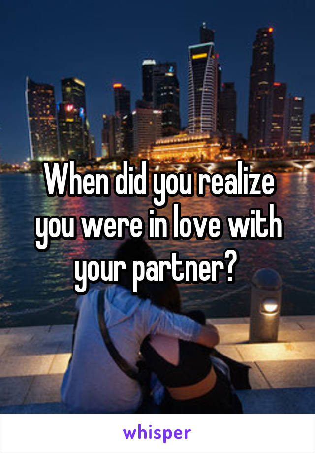 When did you realize you were in love with your partner?