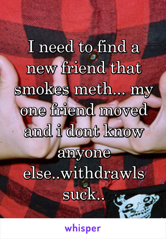 I need to find a new friend that smokes meth... my one friend moved and i dont know anyone else..withdrawls suck..