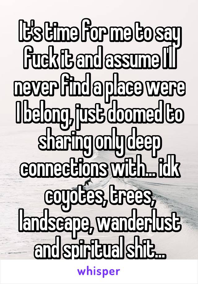 It's time for me to say fuck it and assume I'll never find a place were I belong, just doomed to sharing only deep connections with... idk coyotes, trees, landscape, wanderlust and spiritual shit...