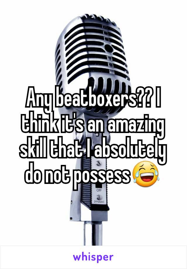 Any beatboxers?? I think it's an amazing skill that I absolutely do not possess😂