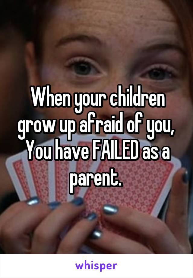 When your children grow up afraid of you,  You have FAILED as a parent.