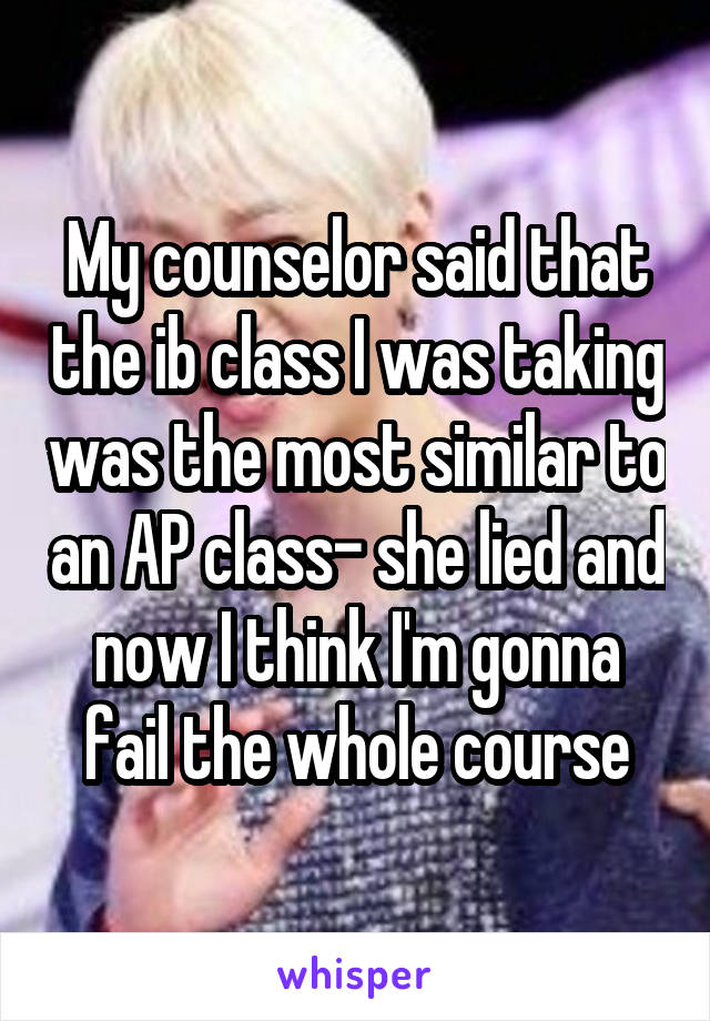 My counselor said that the ib class I was taking was the most similar to an AP class- she lied and now I think I'm gonna fail the whole course