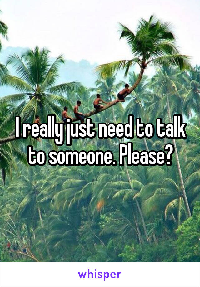 I really just need to talk to someone. Please?