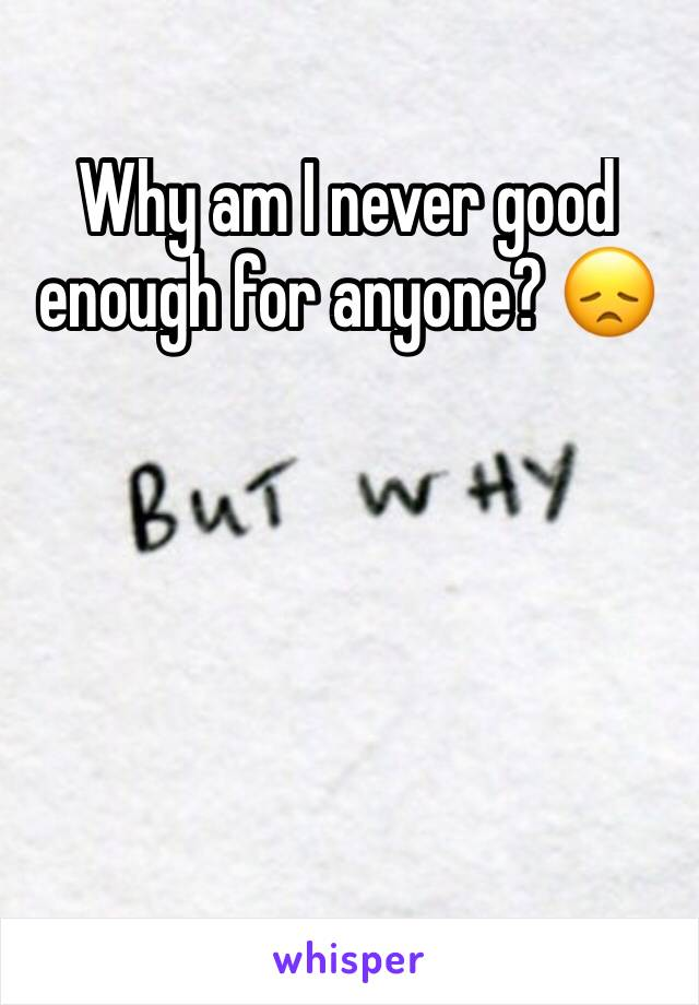 Why am I never good enough for anyone? 😞