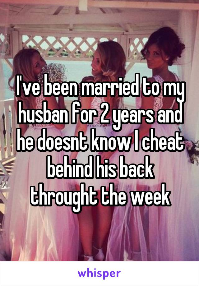 I've been married to my husban for 2 years and he doesnt know I cheat behind his back throught the week