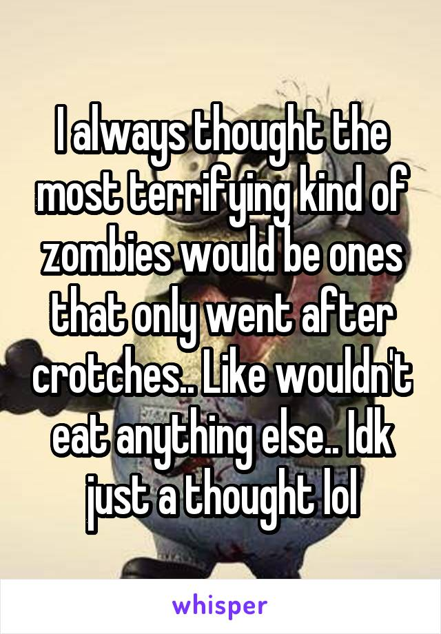 I always thought the most terrifying kind of zombies would be ones that only went after crotches.. Like wouldn't eat anything else.. Idk just a thought lol