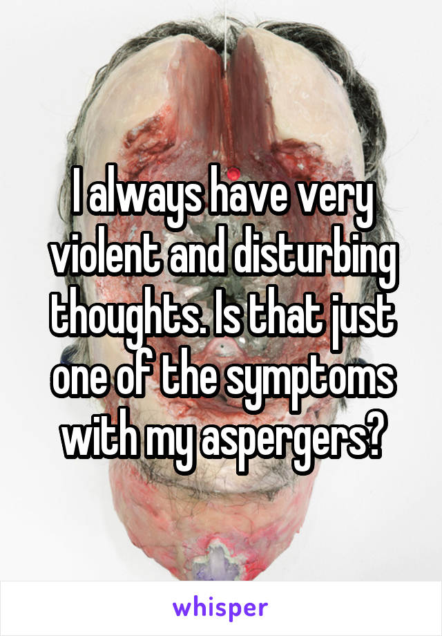 I always have very violent and disturbing thoughts. Is that just one of the symptoms with my aspergers?