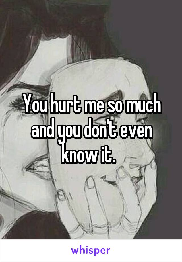 You hurt me so much and you don't even know it.