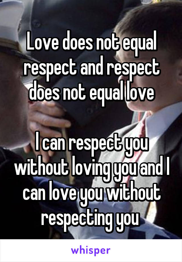 Love does not equal respect and respect does not equal love  I can respect you without loving you and I can love you without respecting you