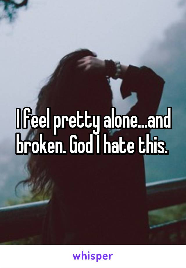 I feel pretty alone...and broken. God I hate this.