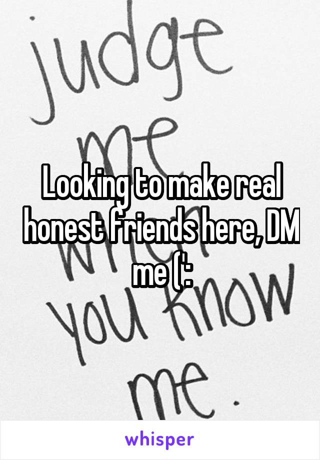 Looking to make real honest friends here, DM me (':