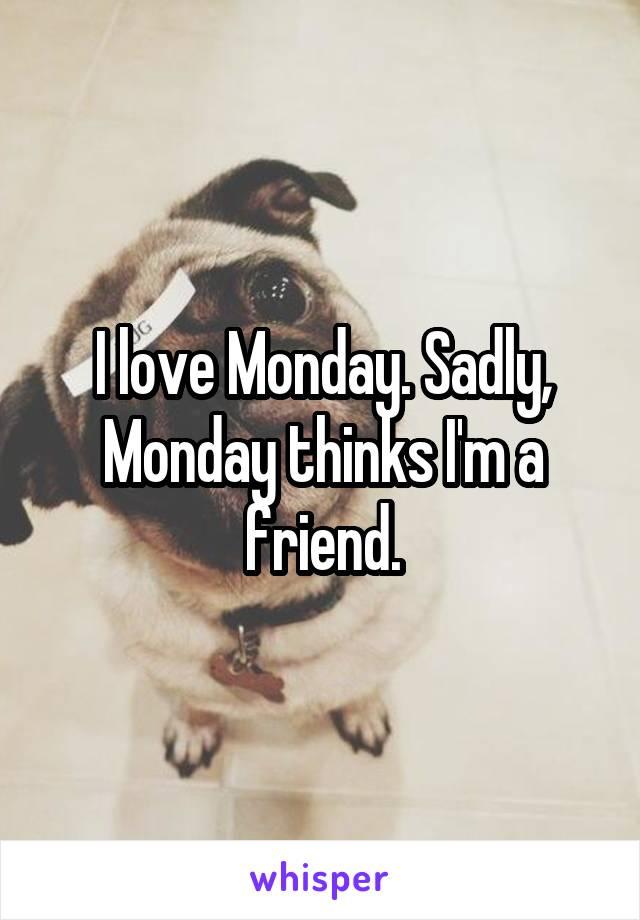 I love Monday. Sadly, Monday thinks I'm a friend.