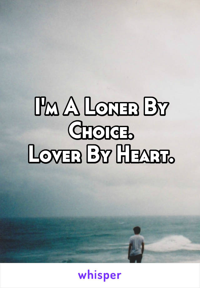 I'm A Loner By Choice. Lover By Heart.