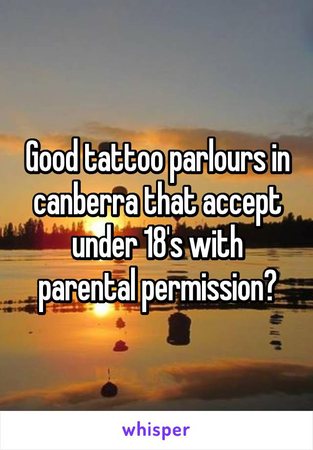 Good tattoo parlours in canberra that accept under 18's with parental permission?