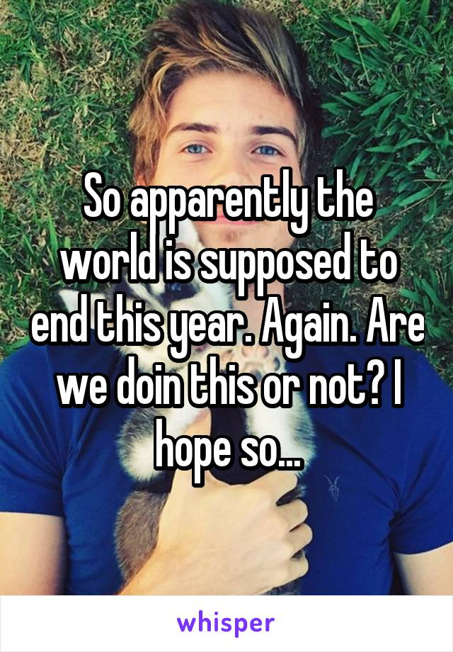 So apparently the world is supposed to end this year. Again. Are we doin this or not? I hope so...