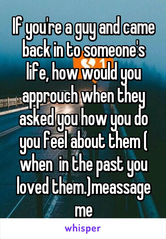 If you're a guy and came back in to someone's life, how would you approuch when they asked you how you do you feel about them ( when  in the past you loved them.)meassage me