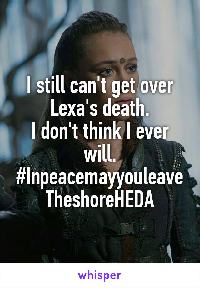 I still can't get over Lexa's death. I don't think I ever will. #Inpeacemayyouleave TheshoreHEDA