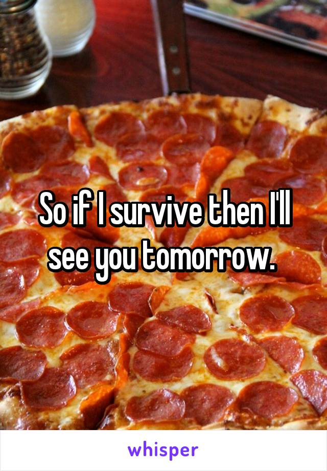 So if I survive then I'll see you tomorrow.