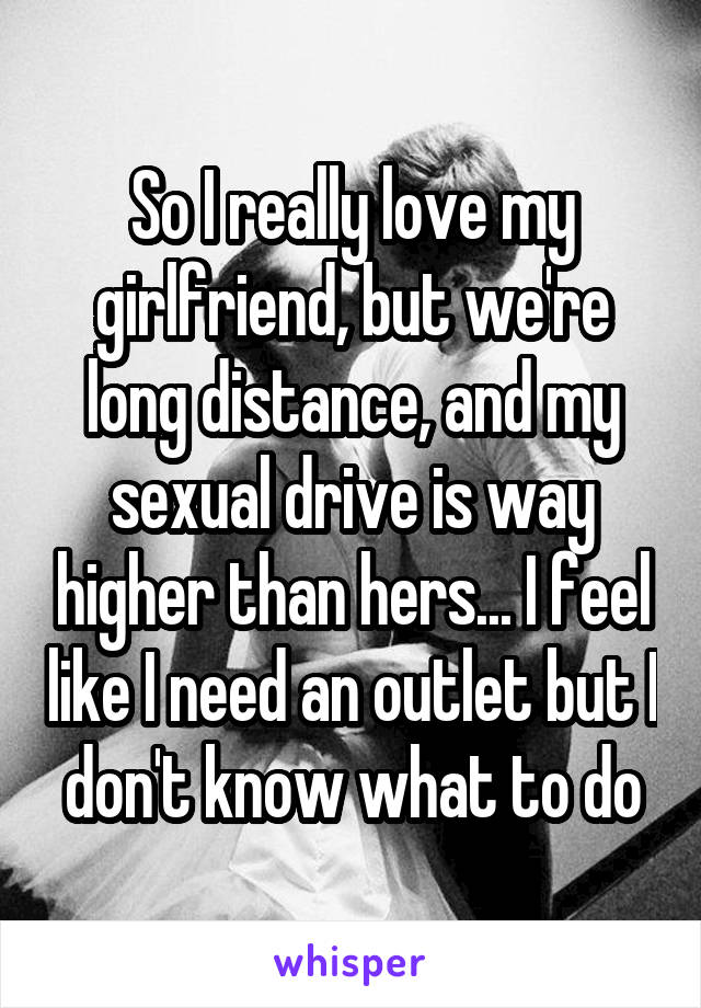 So I really love my girlfriend, but we're long distance, and my sexual drive is way higher than hers... I feel like I need an outlet but I don't know what to do