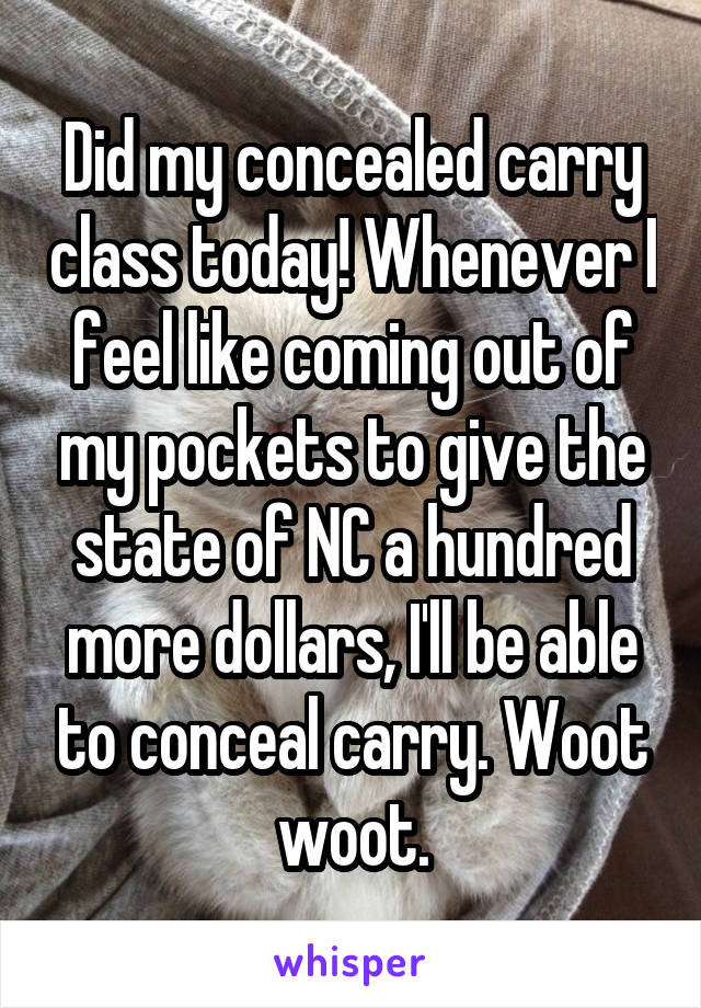 Did my concealed carry class today! Whenever I feel like coming out of my pockets to give the state of NC a hundred more dollars, I'll be able to conceal carry. Woot woot.