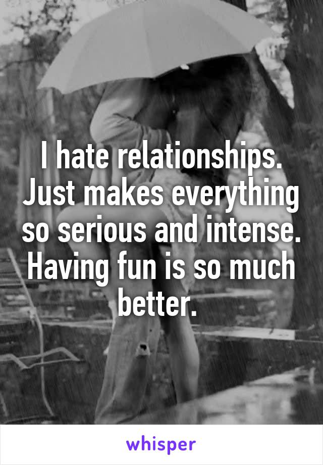 I hate relationships. Just makes everything so serious and intense. Having fun is so much better.