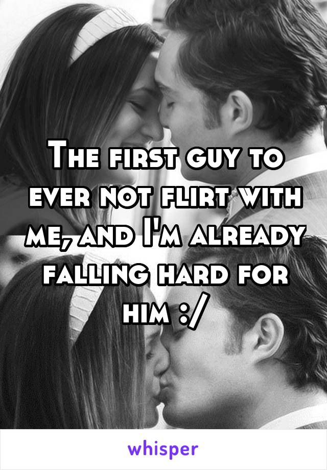 The first guy to ever not flirt with me, and I'm already falling hard for him :/