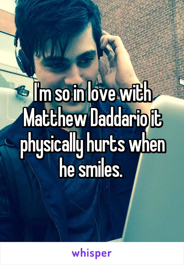 I'm so in love with Matthew Daddario it physically hurts when he smiles.