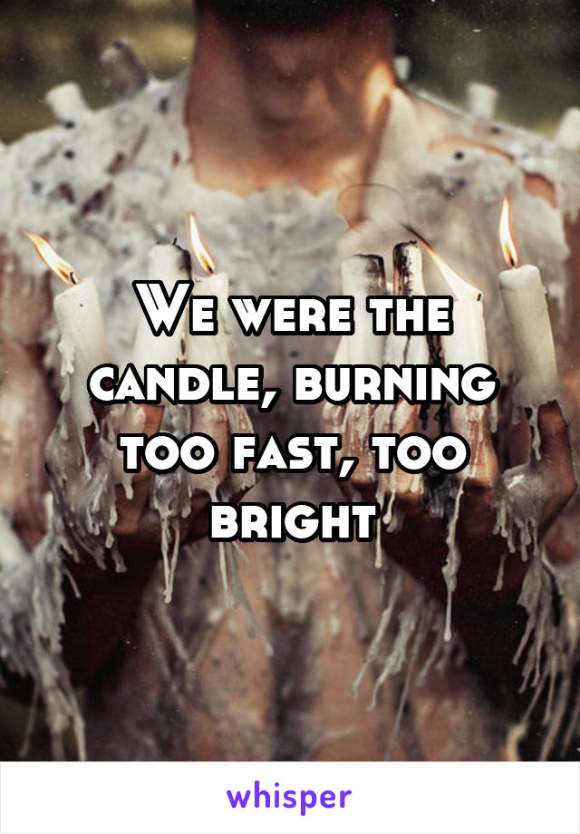 We were the candle, burning too fast, too bright
