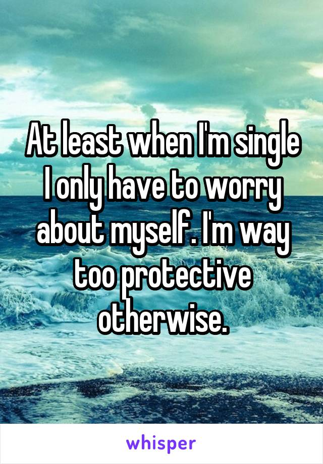 At least when I'm single I only have to worry about myself. I'm way too protective otherwise.