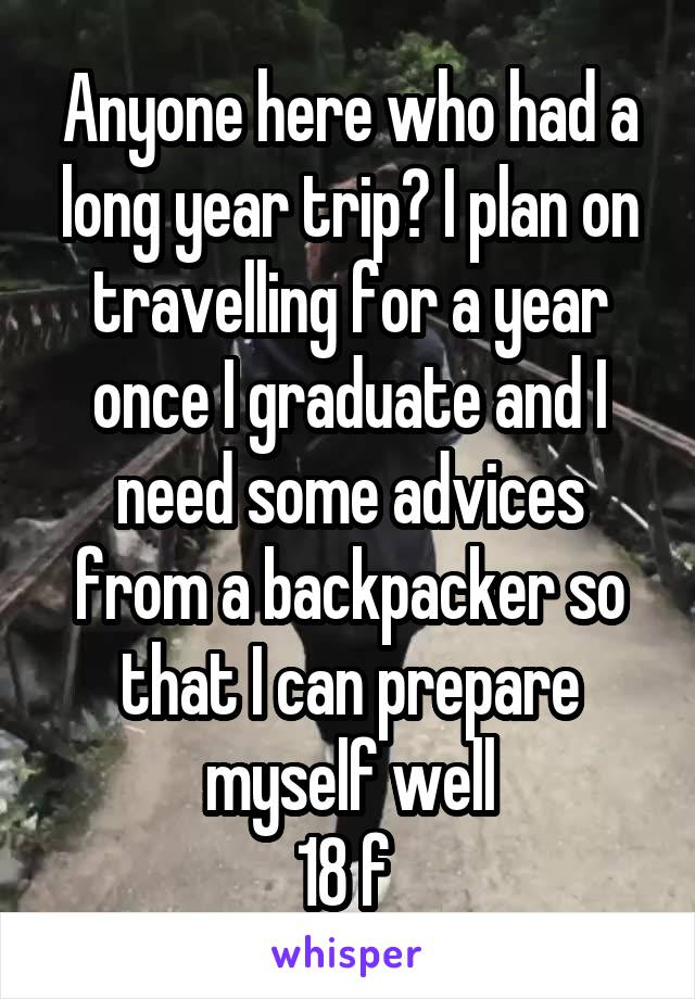 Anyone here who had a long year trip? I plan on travelling for a year once I graduate and I need some advices from a backpacker so that I can prepare myself well 18 f