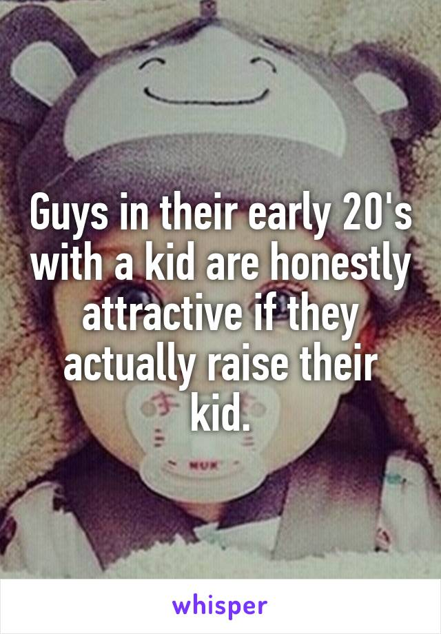Guys in their early 20's with a kid are honestly attractive if they actually raise their kid.