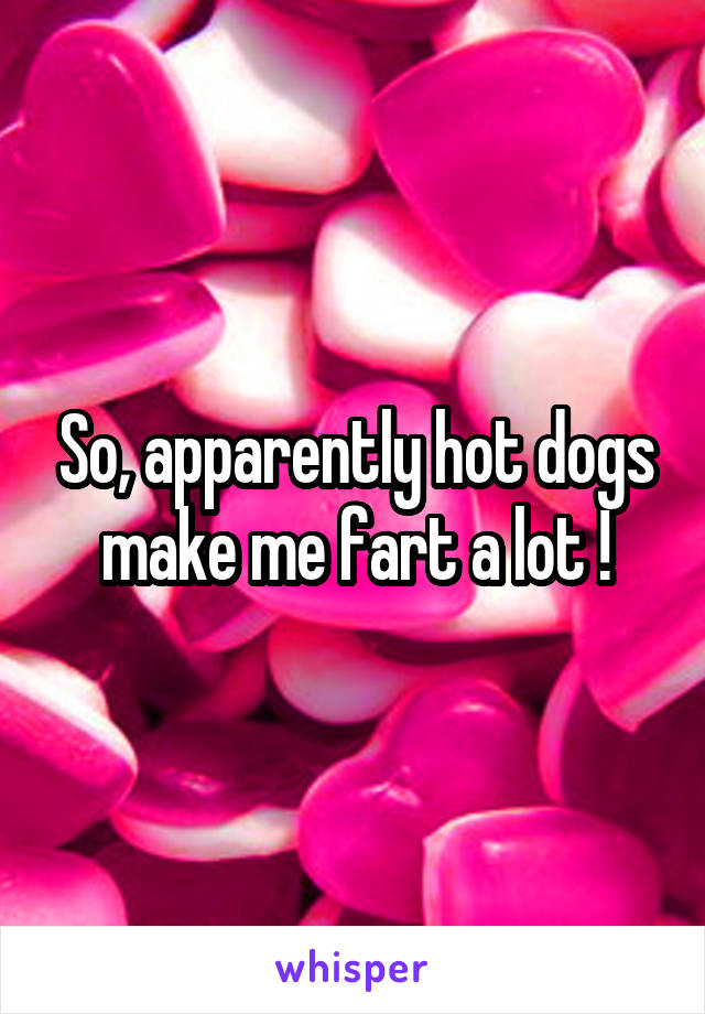 So, apparently hot dogs make me fart a lot !