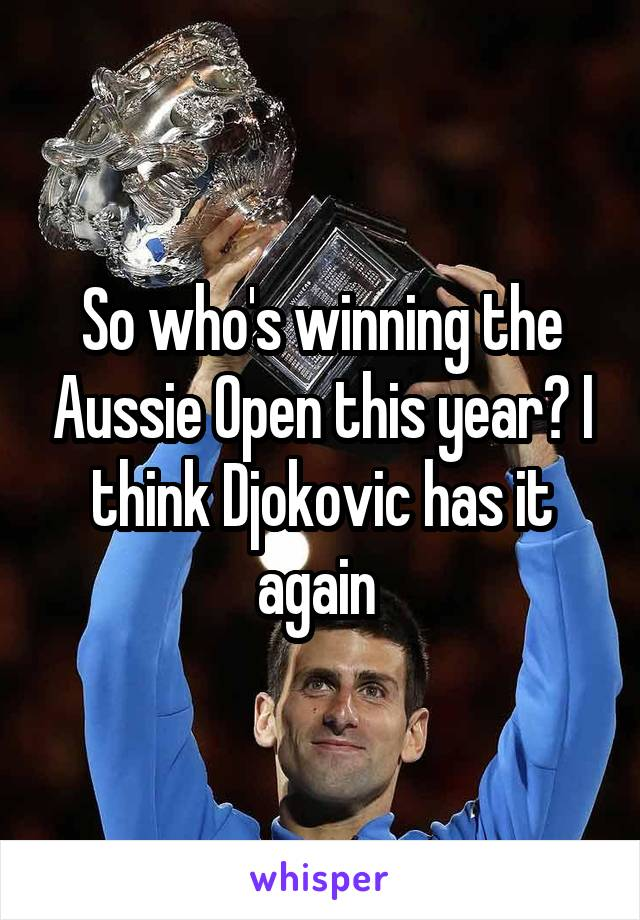 So who's winning the Aussie Open this year? I think Djokovic has it again