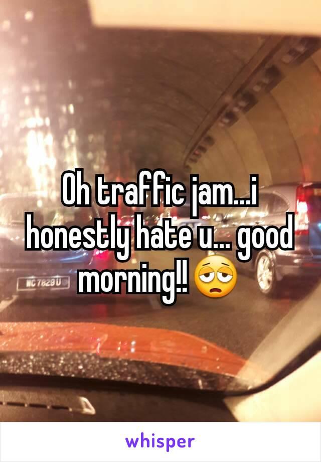 Oh traffic jam...i honestly hate u... good morning!!😩