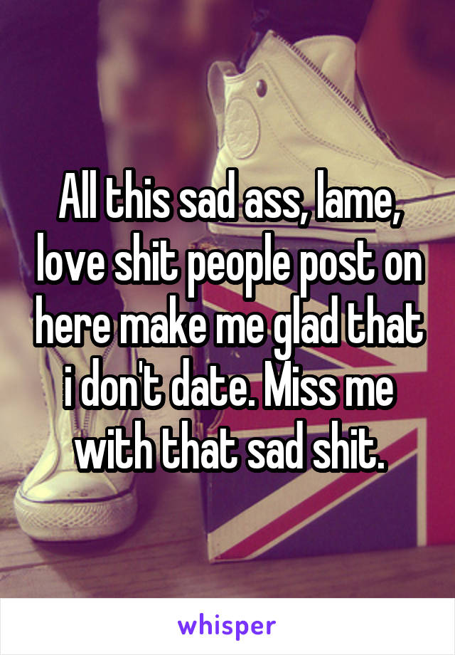 All this sad ass, lame, love shit people post on here make me glad that i don't date. Miss me with that sad shit.