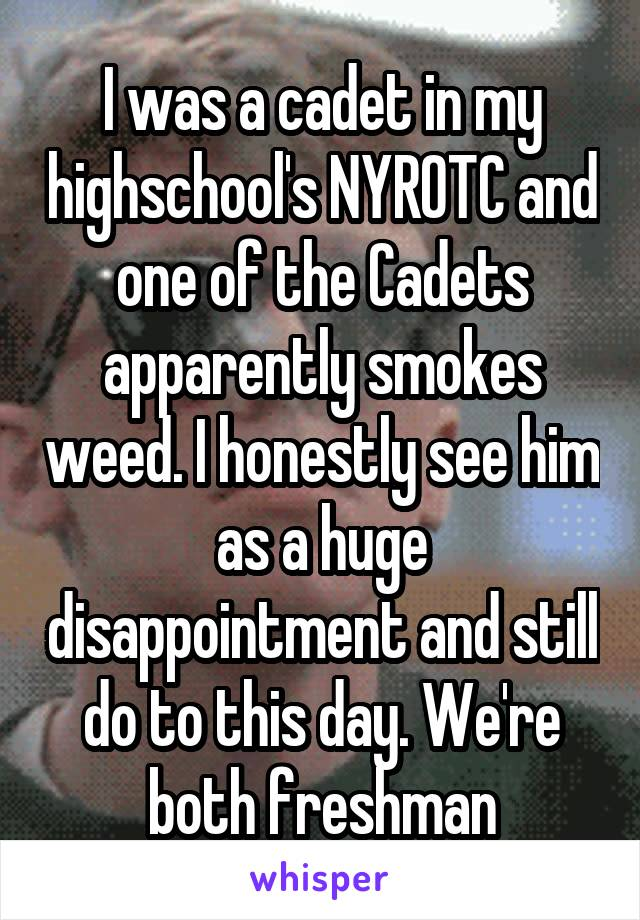 I was a cadet in my highschool's NYROTC and one of the Cadets apparently smokes weed. I honestly see him as a huge disappointment and still do to this day. We're both freshman