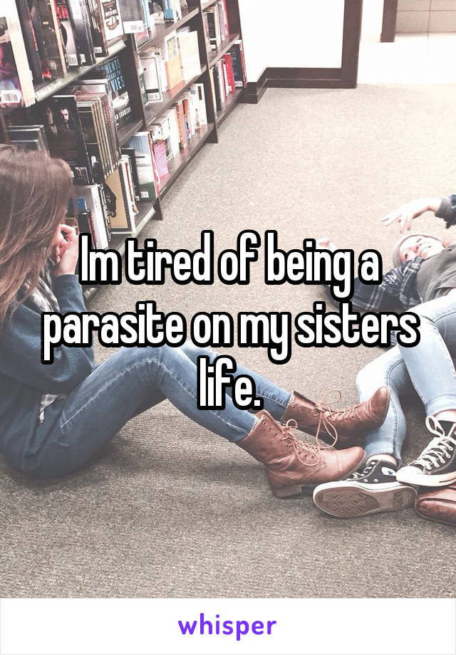 Im tired of being a parasite on my sisters life.