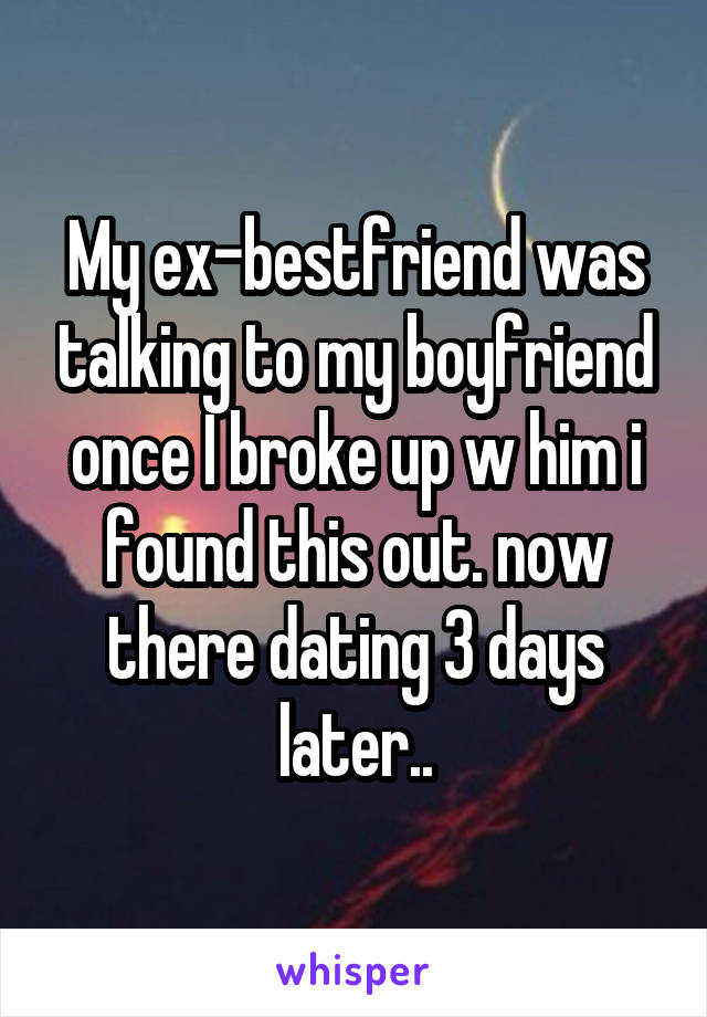 My ex-bestfriend was talking to my boyfriend once I broke up w him i found this out. now there dating 3 days later..