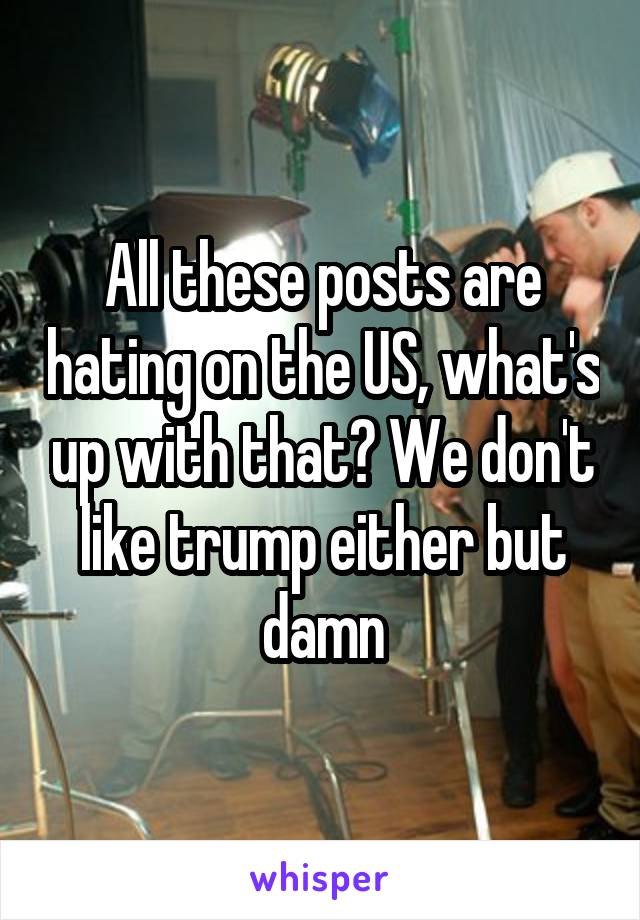 All these posts are hating on the US, what's up with that? We don't like trump either but damn