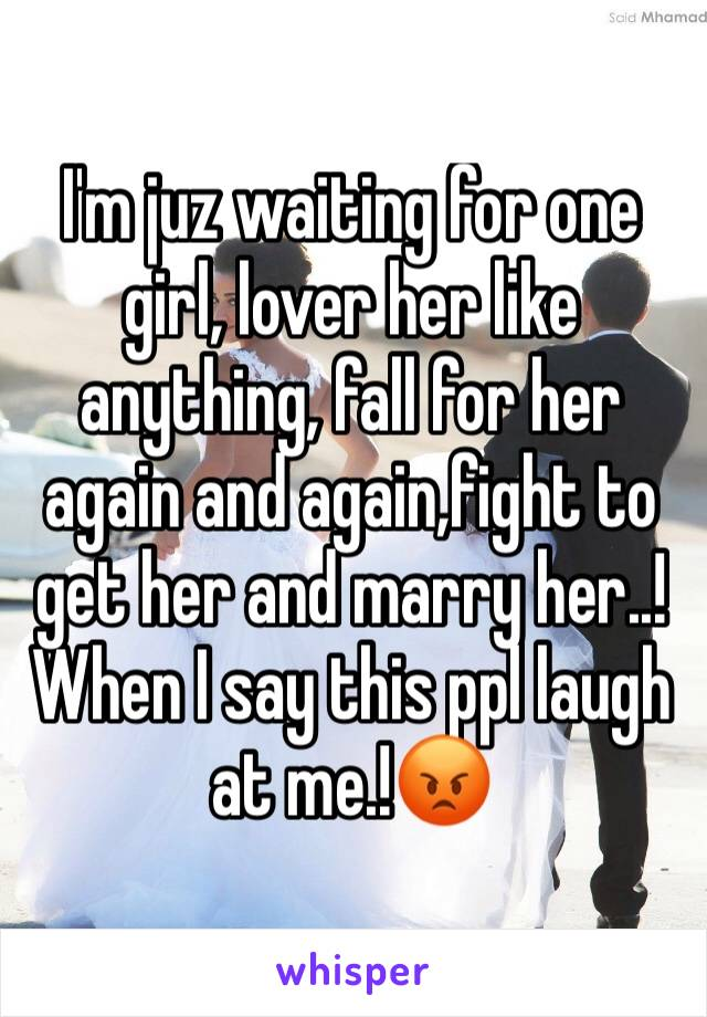 I'm juz waiting for one girl, lover her like anything, fall for her again and again,fight to get her and marry her..! When I say this ppl laugh at me.!😡