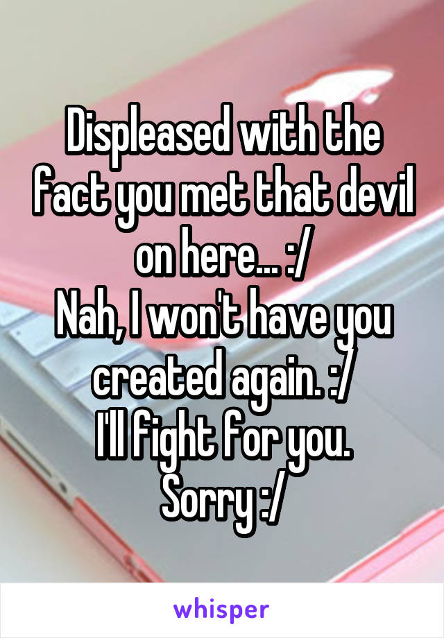 Displeased with the fact you met that devil on here... :/ Nah, I won't have you created again. :/ I'll fight for you. Sorry :/