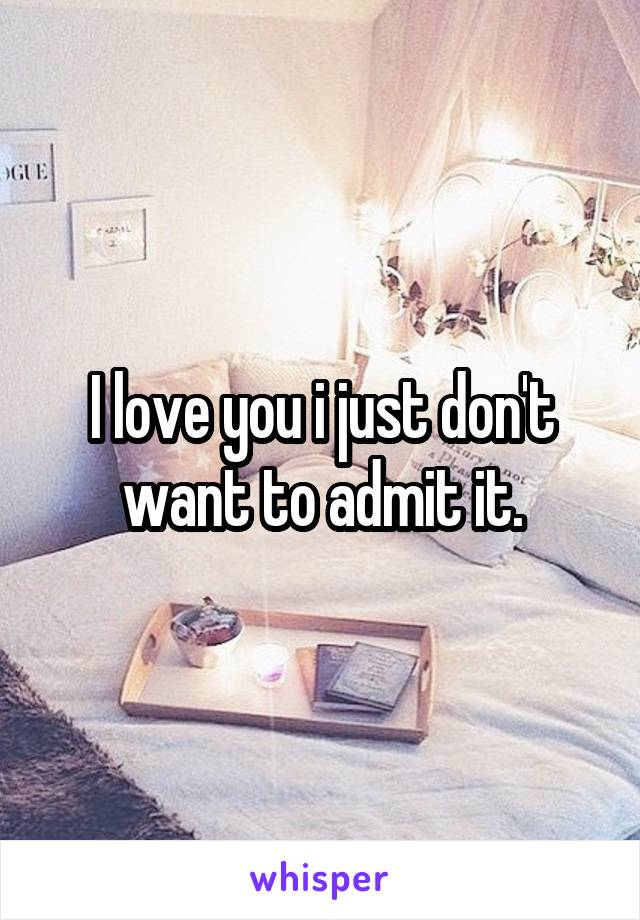I love you i just don't want to admit it.