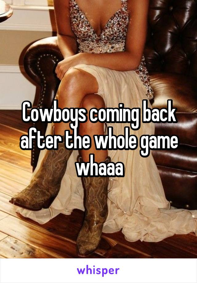 Cowboys coming back after the whole game whaaa