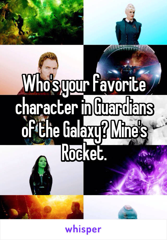 Who's your favorite character in Guardians of the Galaxy? Mine's Rocket.