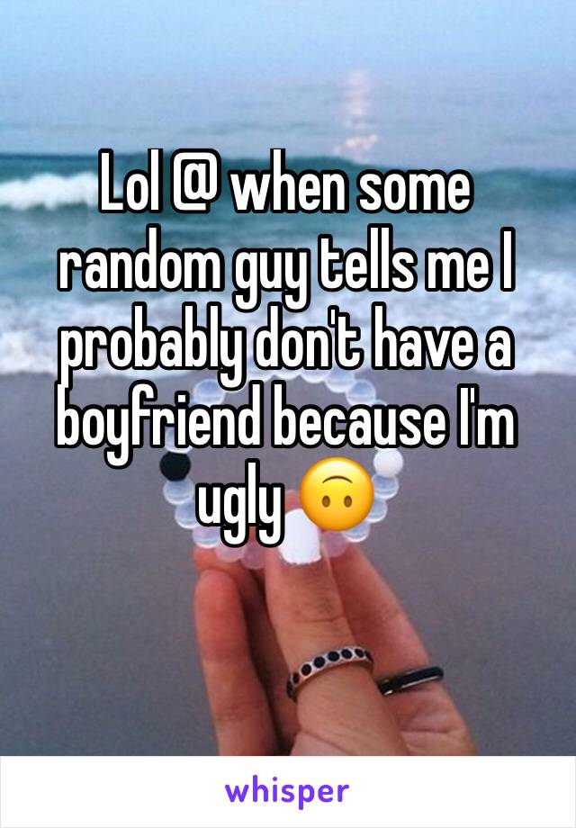 Lol @ when some random guy tells me I probably don't have a boyfriend because I'm ugly 🙃